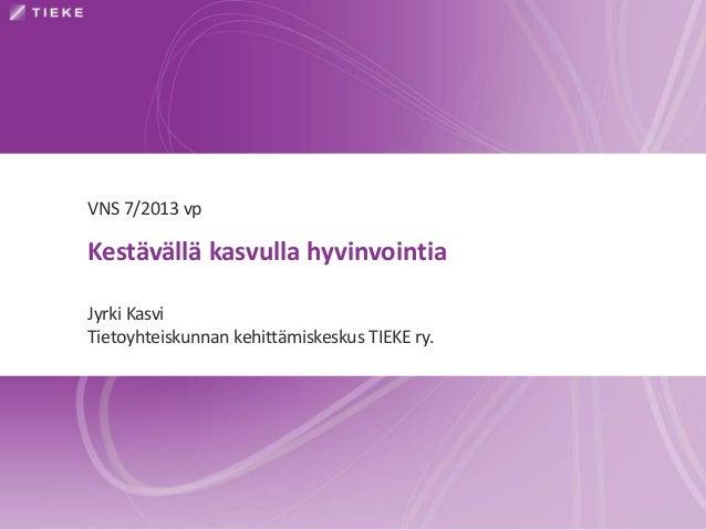 VNS 7/2013 vp  Kestävällä kasvulla hyvinvointia Jyrki Kasvi Tietoyhteiskunnan kehittämiskeskus TIEKE ry.