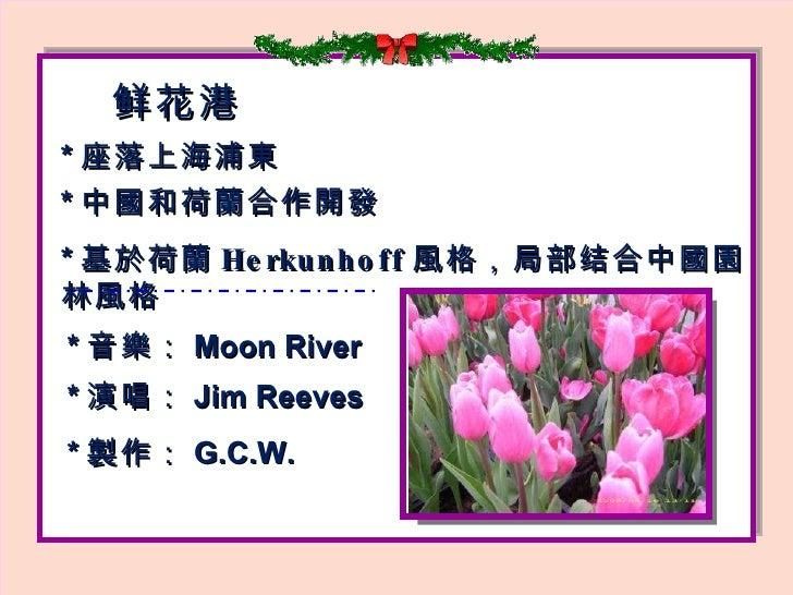 鲜 花港 * 座落上海浦 東   * 中 國 和荷 蘭 合作 開發 * 基 於 荷 蘭 Herkunhoff 風格, 局部 结 合中 國園 林 風格 * 音 樂: Moon River * 演唱 : Jim Reeves * 製 作 : G.C...