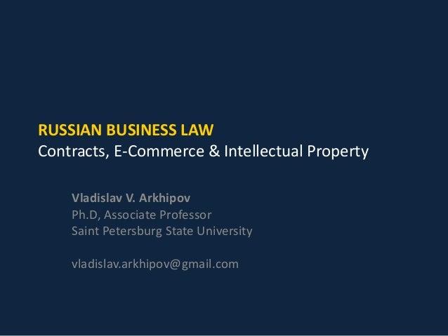 RUSSIAN BUSINESS LAW Contracts, E-Commerce & Intellectual Property Vladislav V. Arkhipov Ph.D, Associate Professor Saint P...