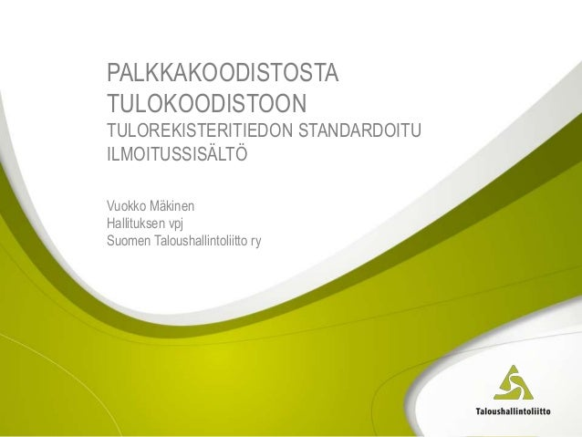 PALKKAKOODISTOSTA TULOKOODISTOON TULOREKISTERITIEDON STANDARDOITU ILMOITUSSISÄLTÖ Vuokko Mäkinen Hallituksen vpj Suomen Ta...