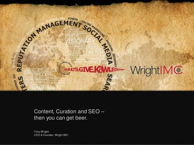 Content, Curation and SEO – then you can get beer. Tony Wright CEO & Founder, Wright IMC