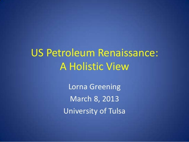 US Petroleum Renaissance:      A Holistic View       Lorna Greening       March 8, 2013      University of Tulsa