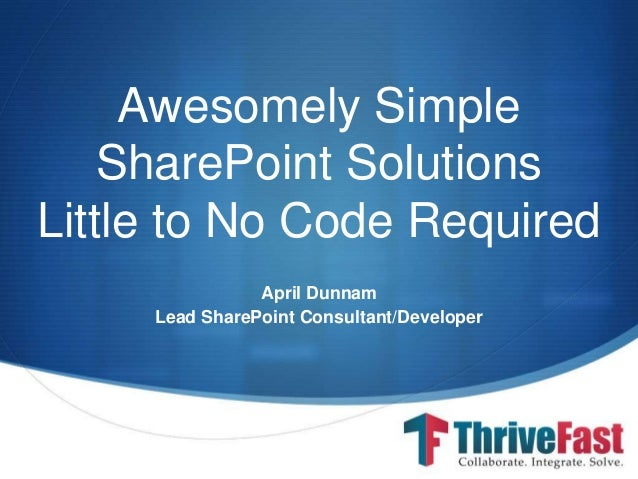 S Awesomely Simple SharePoint Solutions Little to No Code Required April Dunnam Lead SharePoint Consultant/Developer