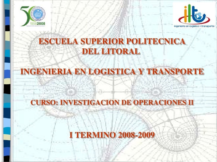 ESCUELA SUPERIOR POLITECNICA            DEL LITORAL  INGENIERIA EN LOGISTICA Y TRANSPORTE    CURSO: INVESTIGACION DE OPERA...