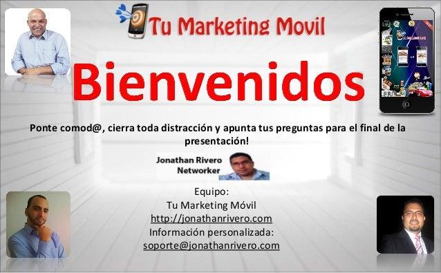 Equipo: Tu Marketing Móvil http://jonathanrivero.com Información personalizada: soporte@jonathanrivero.com Ponte comod@, c...