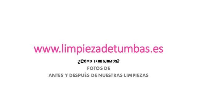 www.limpiezadetumbas.es  ¿Cómo trabajamos?  FOTOS DE  ANTES Y DESPUÉS DE NUESTRAS LIMPIEZAS