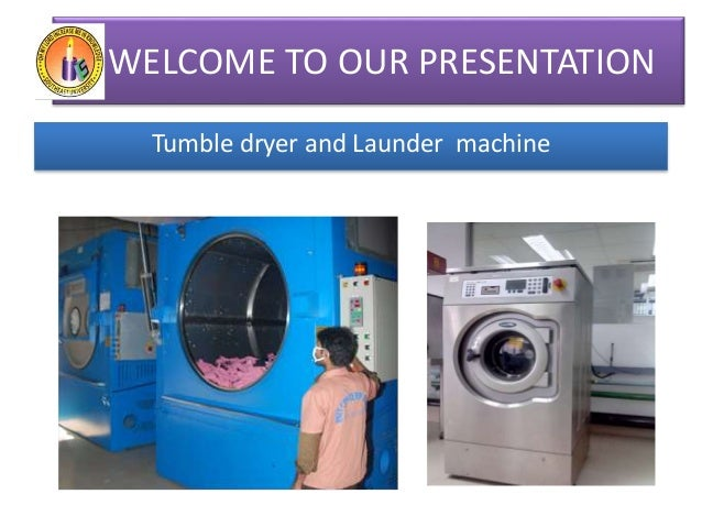 WELCOME TO OUR PRESENTATION Tumble dryer and Launder machine