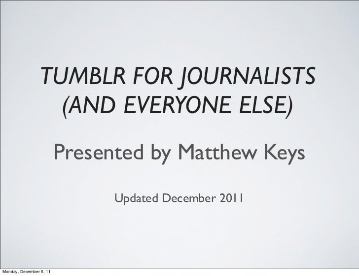 TUMBLR FOR JOURNALISTS                   (AND EVERYONE ELSE)                         Presented by Matthew Keys            ...