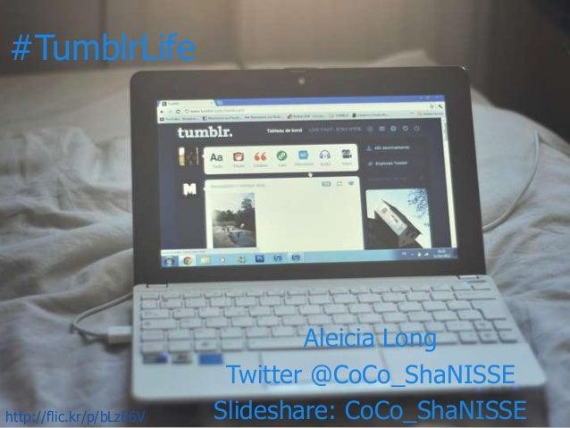 #TumblrLife Aleicia Long Twitter @CoCo_ShaNISSE Slideshare: CoCo_ShaNISSEhttp://flic.kr/p/bLzE6V