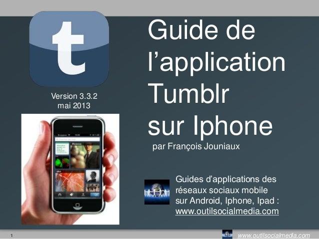 1 www.outilsocialmedia.comVersion 3.3.2mai 2013Guide del'applicationTumblrsur Iphonepar François JouniauxGuides d'applicat...