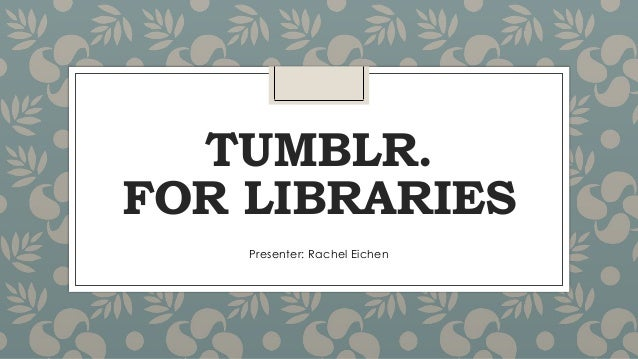 TUMBLR. FOR LIBRARIES Presenter: Rachel Eichen