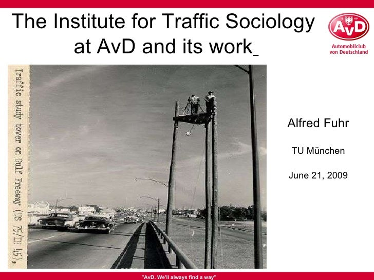 """""""AvD. We'll always find a way"""" The Institute for Traffic Sociology  at AvD and its work   TU München June 21, 20..."""