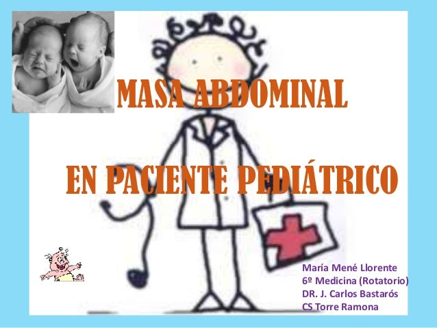 MASA ABDOMINAL EN PACIENTE PEDIÁTRICO María Mené Llorente 6º Medicina (Rotatorio) DR. J. Carlos Bastarós CS Torre Ramona