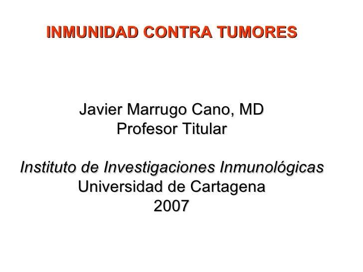 INMUNIDAD CONTRA TUMORES Javier Marrugo Cano, MD Profesor Titular Instituto de Investigaciones Inmunológicas Universidad d...
