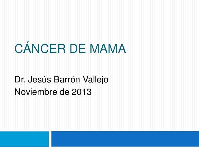 CÁNCER DE MAMA Dr. Jesús Barrón Vallejo Noviembre de 2013