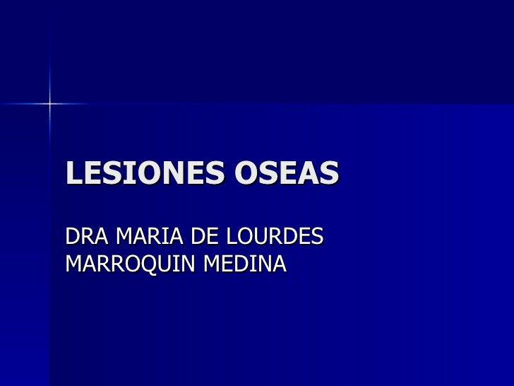 LESIONES OSEAS  DRA MARIA DE LOURDES MARROQUIN MEDINA