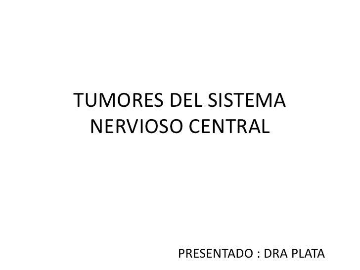 TUMORES DEL SISTEMA NERVIOSO CENTRAL<br />PRESENTADO : DRA PLATA<br />