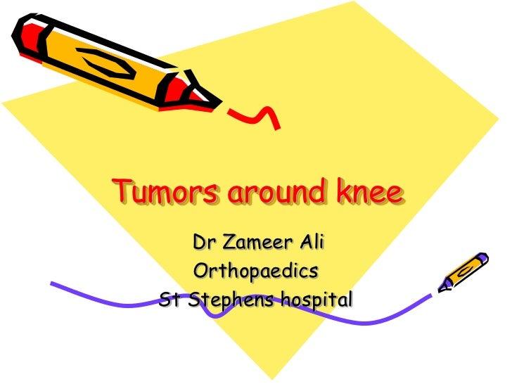 Tumors around knee<br /> Dr Zameer Ali<br />Orthopaedics<br />St Stephens hospital<br />