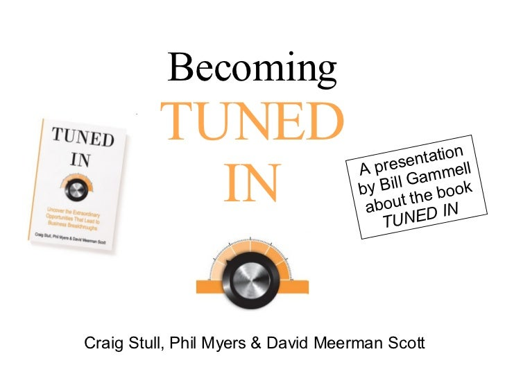 Becoming TUNED IN Craig Stull, Phil Myers & David Meerman Scott A presentation by Bill Gammell about the book  TUNED IN