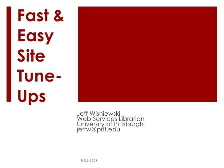 Fast & Easy Site Tune-Ups Jeff Wisniewski Web Services Librarian University of Pittsburgh [email_address] NSLS 2009