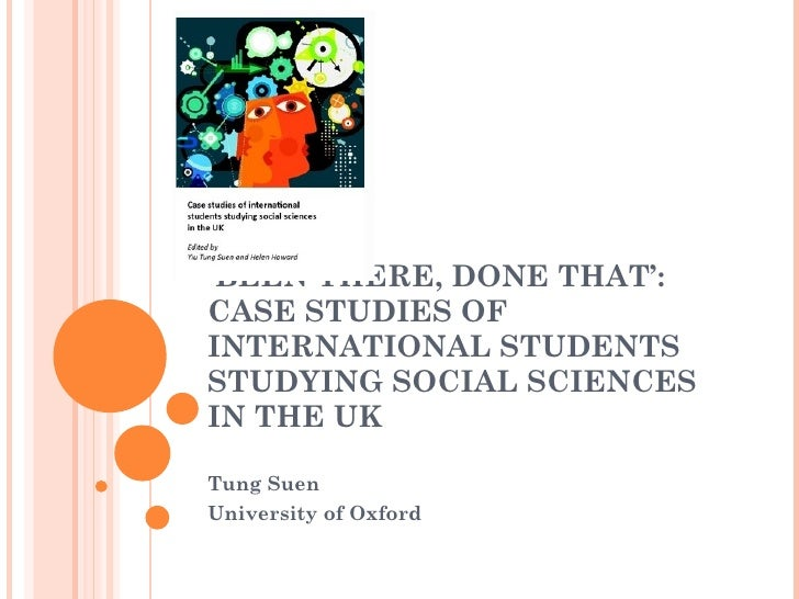 ' BEEN THERE, DONE THAT': CASE STUDIES OF INTERNATIONAL STUDENTS STUDYING SOCIAL SCIENCES IN THE UK Tung Suen University o...