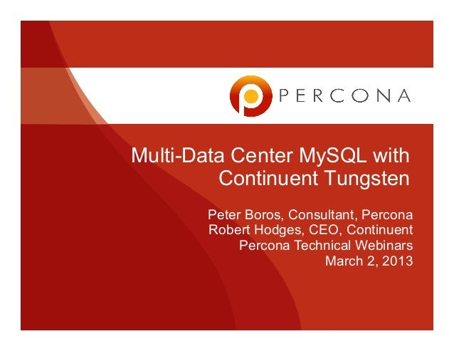 Multi-Data Center MySQL with Continuent Tungsten Peter Boros, Consultant, Percona Robert Hodges, CEO, Continuent Percona T...