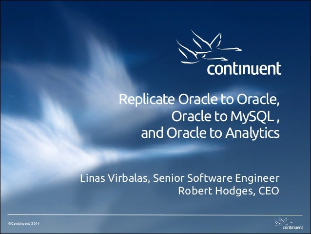 Replicate Oracle to Oracle, Oracle to MySQL , and Oracle to Analytics Linas Virbalas, Senior Software Engineer Robert Hodg...