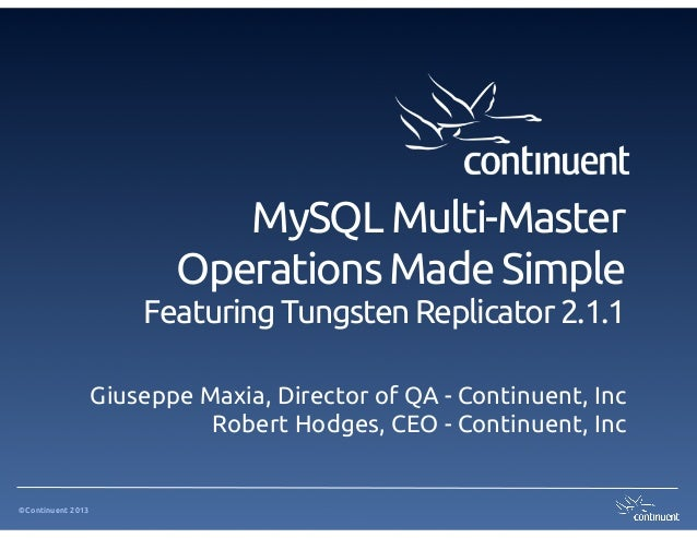 ©Continuent 2013 MySQL Multi-Master Operations Made Simple Featuring Tungsten Replicator 2.1.1 Giuseppe Maxia, Director of...