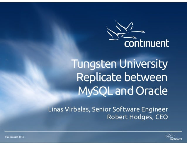 ©Continuent 2013.Tungsten UniversityReplicate betweenMySQL and OracleLinas Virbalas, Senior Software EngineerRobert Hodges...
