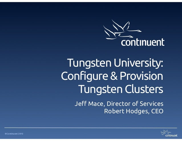 ©Continuent 2013 Tungsten University:  Configure & Provision Tungsten Clusters Je! Mace, Director of Services Robert Hodge...