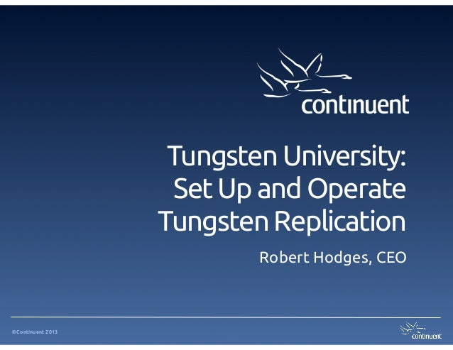 Tungsten University:  Set Up and Operate Tungsten Replication Robert Hodges, CEO  ©Continuent 2013
