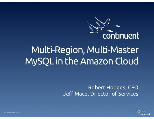 Multi-Region, Multi-Master MySQL in the Amazon Cloud Robert Hodges, CEO Jeff Mace, Director of Services  ©Continuent 2014