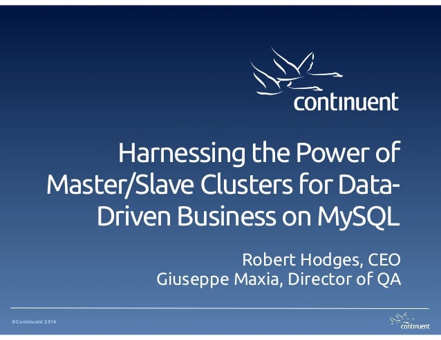 ©Continuent 2014 Harnessing the Power of Master/Slave Clusters for Data- Driven Business on MySQL Robert Hodges, CEO Giuse...
