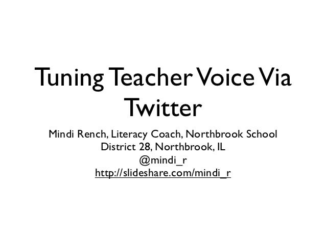 Tuning Teacher Voice Via        Twitter Mindi Rench, Literacy Coach, Northbrook School           District 28, Northbrook, ...