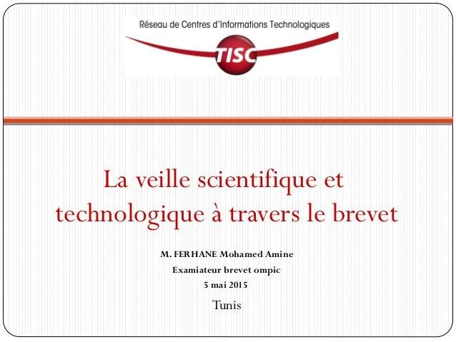 La veille scientifique et technologique à travers le brevet M. FERHANE Mohamed Amine Examiateur brevet ompic 5 mai 2015 Tu...