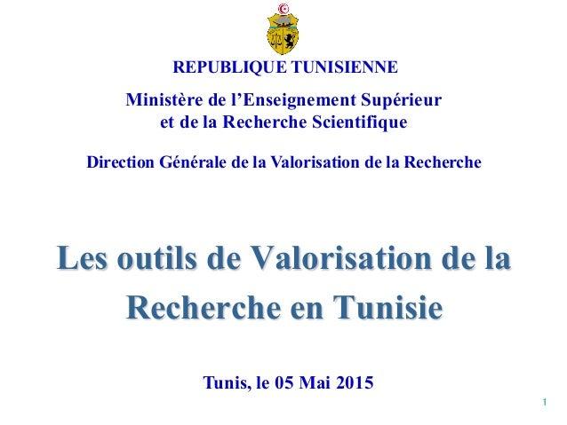 1 Les outils de Valorisation de la Recherche en Tunisie Tunis, le 05 Mai 2015 REPUBLIQUE TUNISIENNE Ministère de l'Enseign...