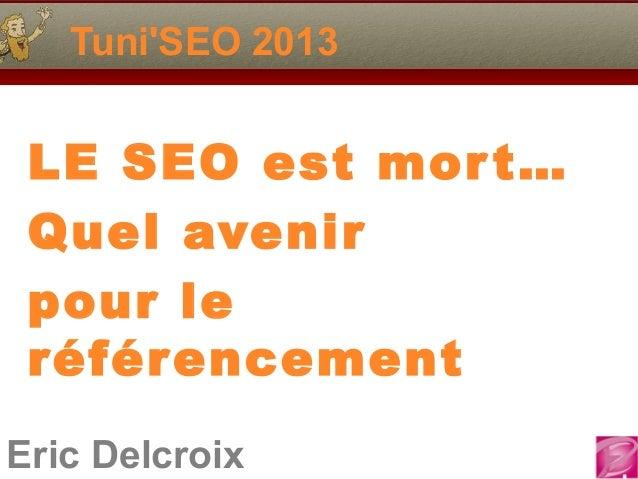 TuniSEO 2013 LE SEO est mor t… Quel avenir pour le référ encementEric Delcroix