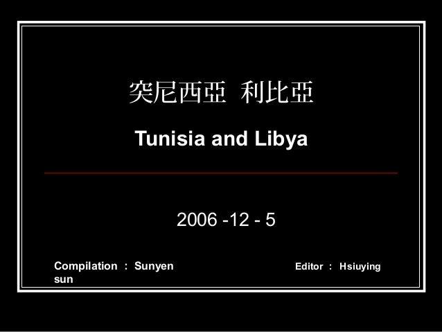 突尼西亞 利比亞 Tunisia and Libya 2006 -12 - 5 Editor : HsiuyingCompilation : Sunyen sun