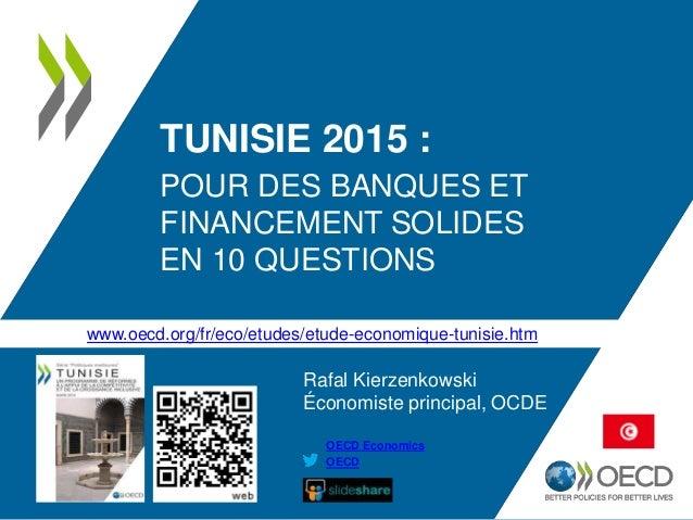 TUNISIE 2015 : POUR DES BANQUES ET FINANCEMENT SOLIDES EN 10 QUESTIONS OECD OECD Economics Rafal Kierzenkowski Économiste ...