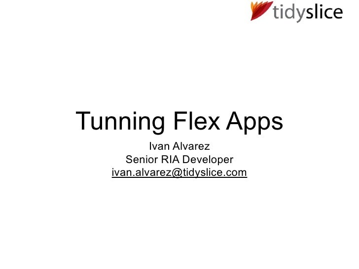 Tunning Flex Apps           Ivan Alvarez      Senior RIA Developer   ivan.alvarez@tidyslice.com