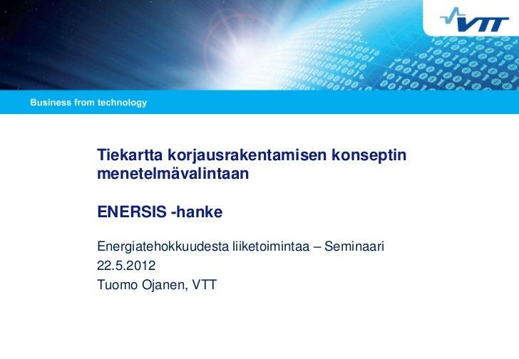 Tiekartta korjausrakentamisen konseptinmenetelmävalintaanENERSIS -hankeEnergiatehokkuudesta liiketoimintaa – Seminaari22.5...