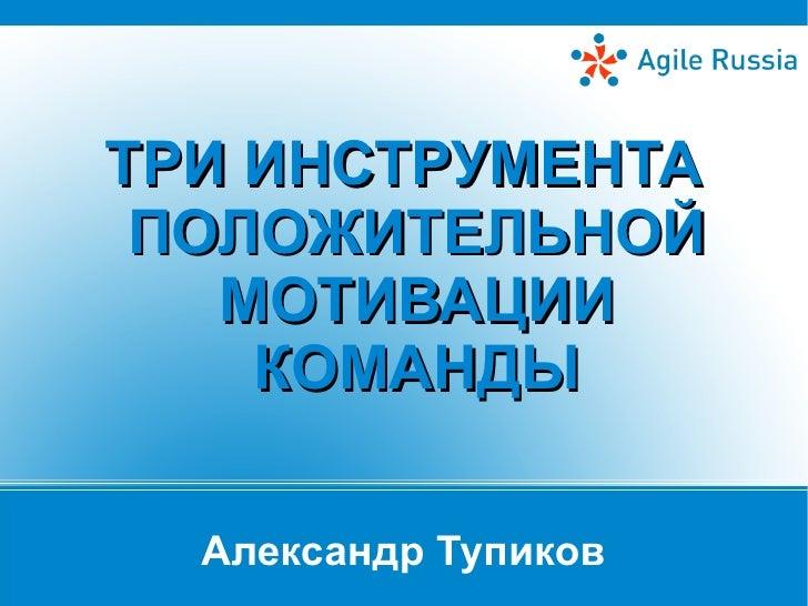 ТРИ ИНСТРУМЕНТА ПОЛОЖИТЕЛЬНОЙ   МОТИВАЦИИ    КОМАНДЫ  Александр Тупиков