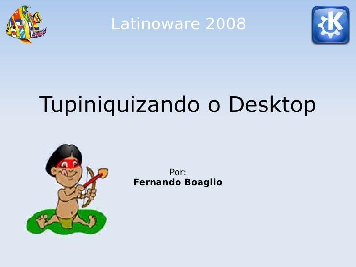 Latinoware 2008     Tupiniquizando o Desktop                Por:         Fernando Boaglio