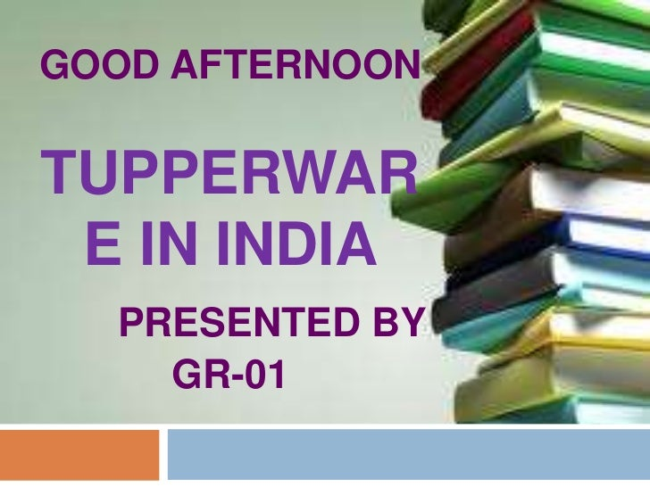 GOOD AFTERNOONTUPPERWAR E IN INDIA  PRESENTED BY    GR-01