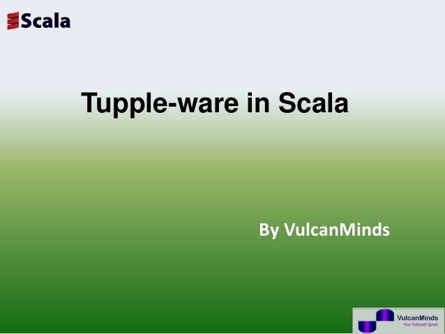 Tupple-ware in Scala             By VulcanMinds