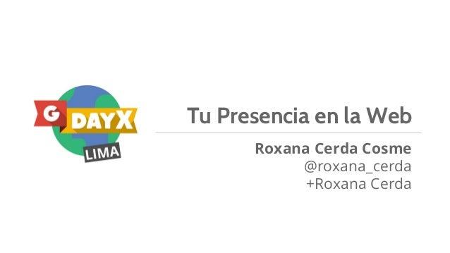 Tu Presencia en la Web Roxana Cerda Cosme @roxana_cerda +Roxana Cerda