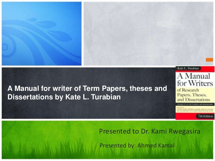 A Manual for writer of Term Papers, theses andDissertations by Kate L. Turabian                          Presented to Dr. ...