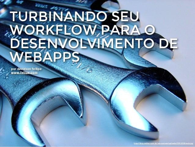 TURBINANDO SEU WORKFLOW PARA O DESENVOLVIMENTO DE WEBAPPS por davidson fellipe www.fellipe.com http://blog.stalker.com.br/...