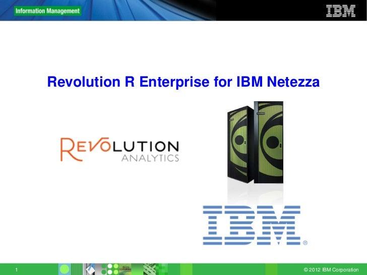 Revolution Confidential    Revolution R Enterprise for IBM Netezza1                                        © 2012 IBM Corp...