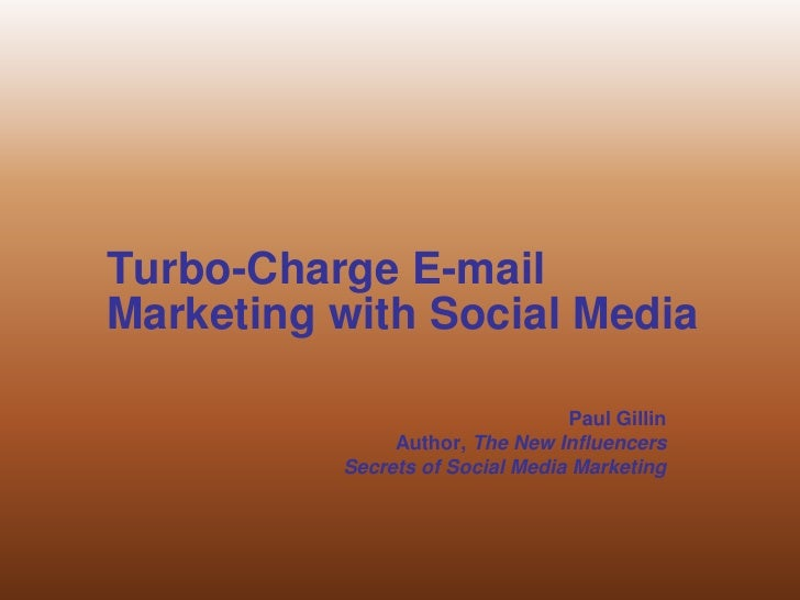 Turbo-Charge E-mail Marketing with Social Media <br />Paul Gillin<br />Author, The New Influencers<br />Secrets of Social ...